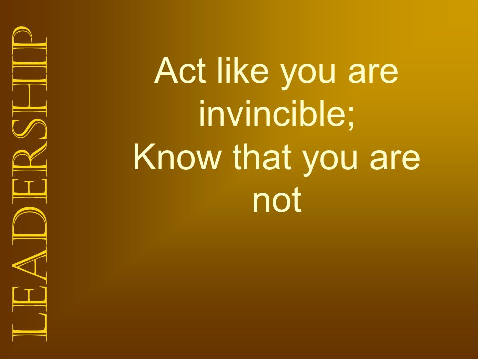 Act like you are invincible; Know that you are not