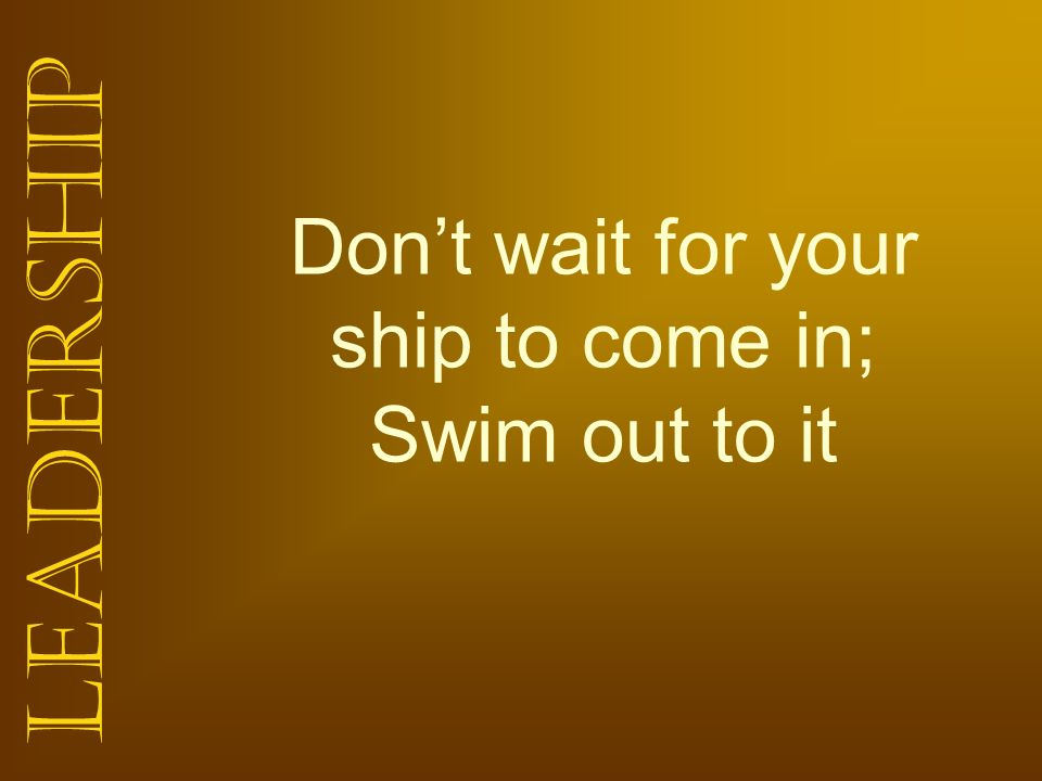 Don't wait for your ship to come in; Swim out to it
