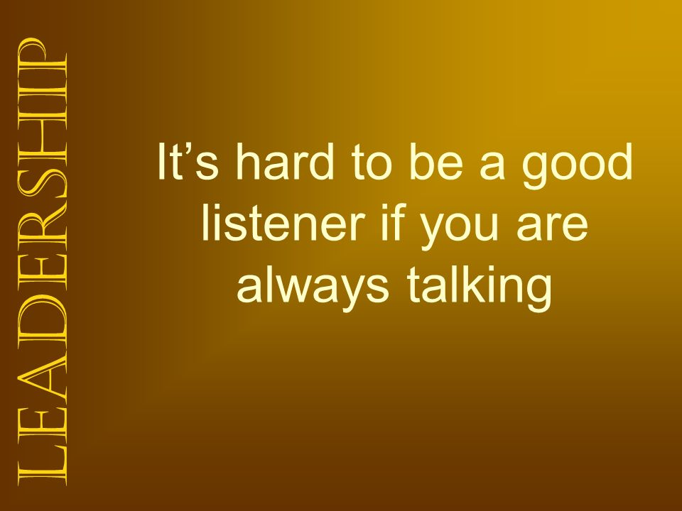 It's hard to be a good listener if you are always talking