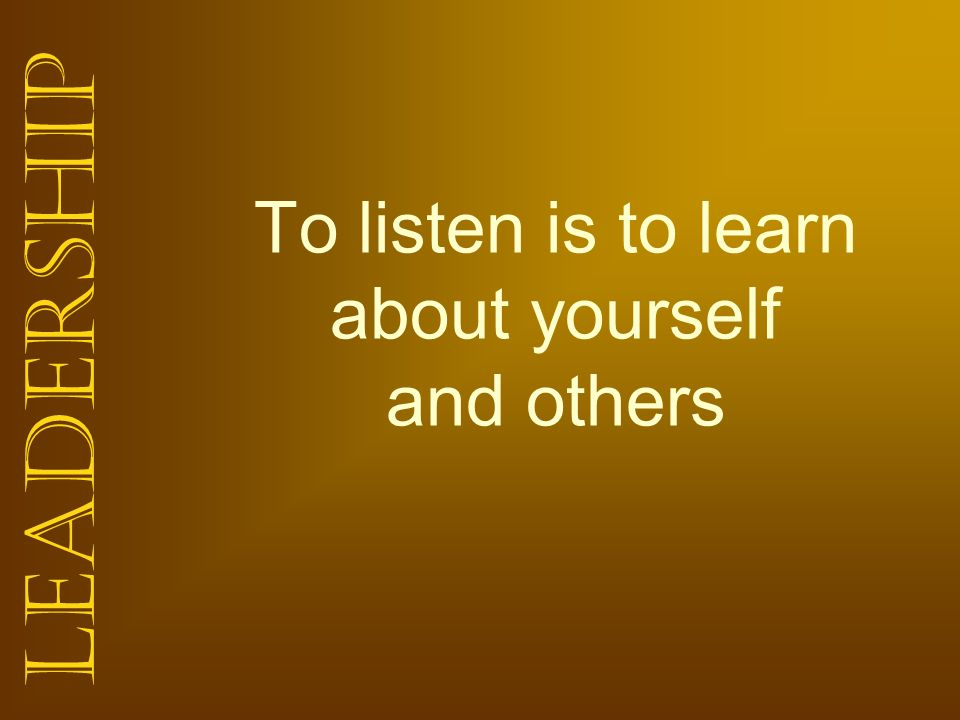To listen is to learn about yourself and others