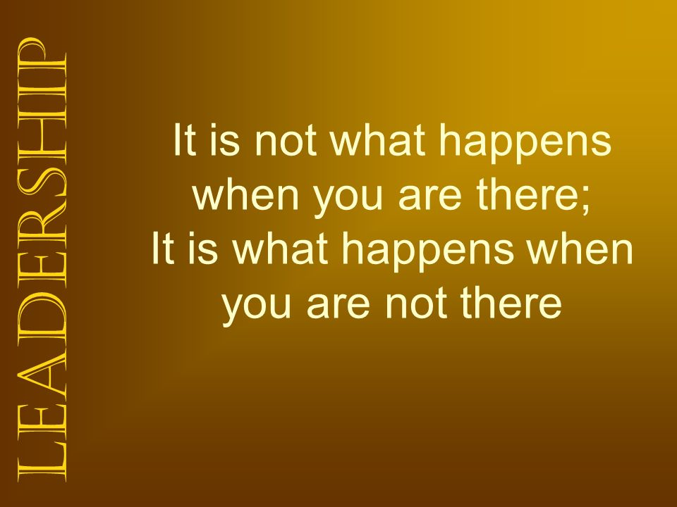 It is not what happens when you are there; It is what happens when you are not there