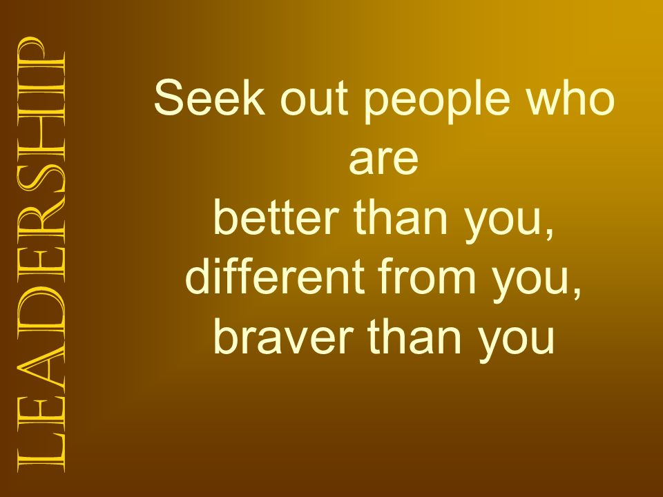 Seek out people who are better than you, different from you, braver than you