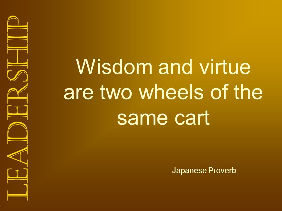 Wisdom and virtue are two wheels of the same cart