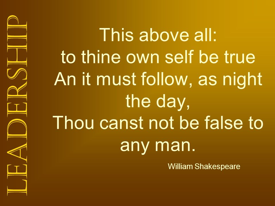 This above all: to thine own self be true An it must follow, as night the day, Thou canst not be false to any man.
