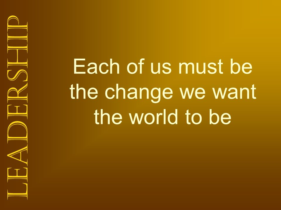 Each of us must be the change we want the world to be