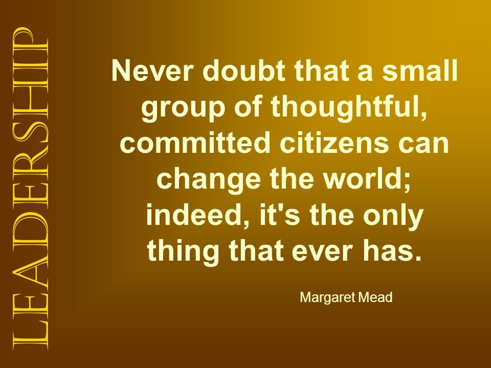 Never doubt that a small group of thoughtful, committed citizens can change the world; indeed, it s the only thing that ever has.