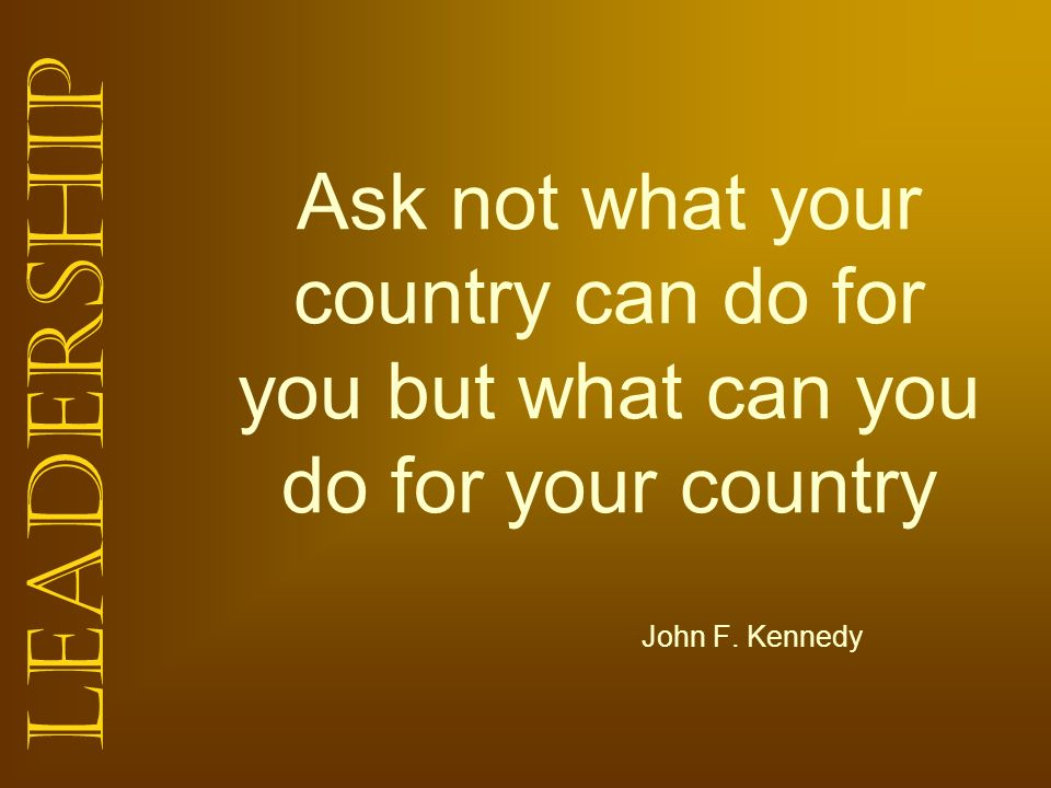 Ask not what your country can do for you but what can you do for your country