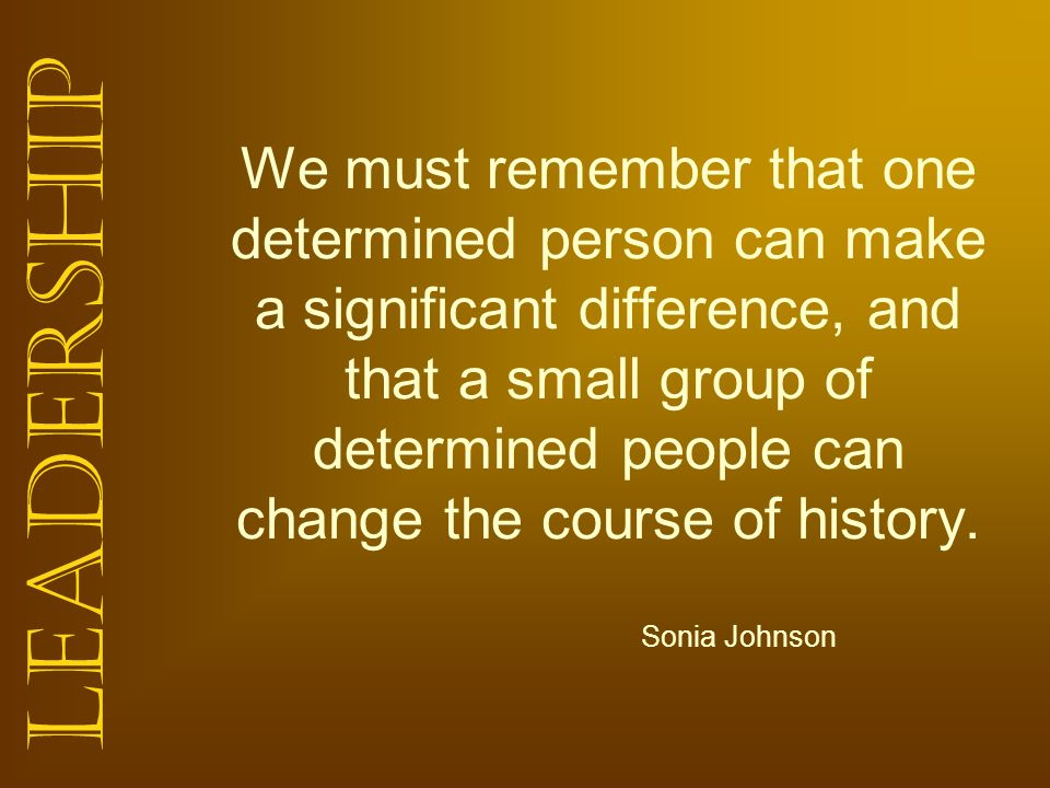 We must remember that one determined person can make a significant difference, and that a small group of determined people can change the course of history.
