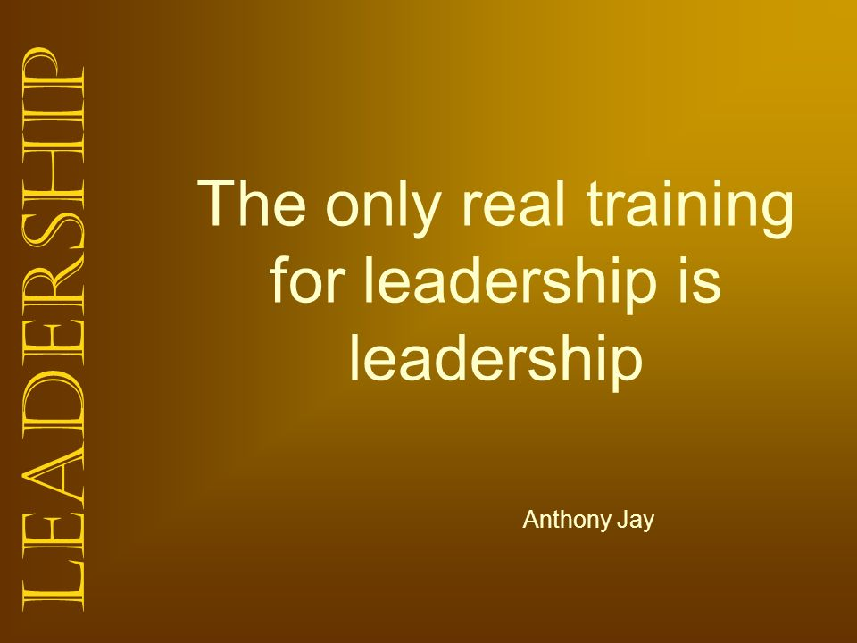The only real training for leadership is leadership