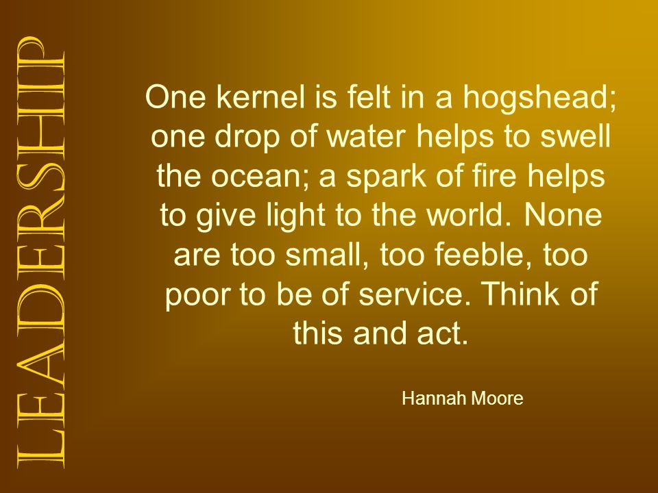 One kernel is felt in a hogshead; one drop of water helps to swell the ocean; a spark of fire helps to give light to the world. None are too small, too feeble, too poor to be of service. Think of this and act.