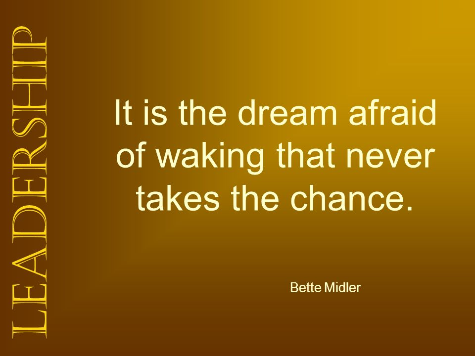 It is the dream afraid of waking that never takes the chance.