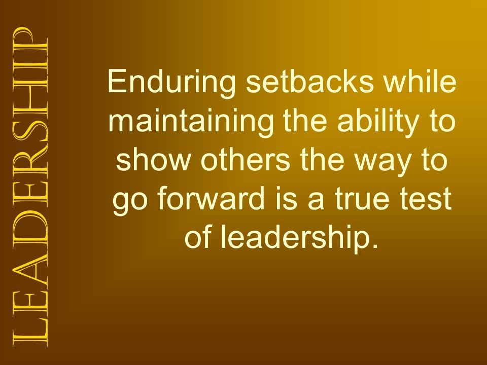 Enduring setbacks while maintaining the ability to show others the way to go forward is a true test of leadership.