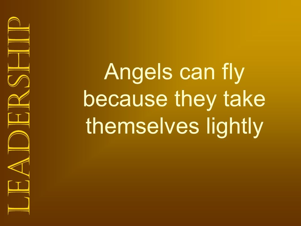 Angels can fly because they take themselves lightly
