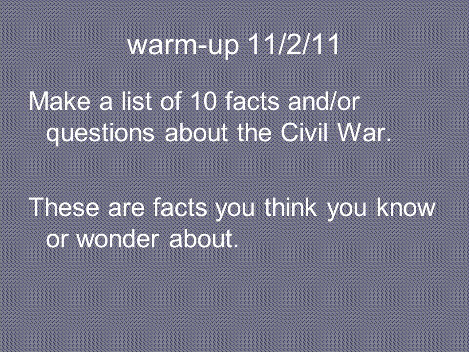 warm-up 11/2/11 Make a list of 10 facts and/or questions about the Civil War.