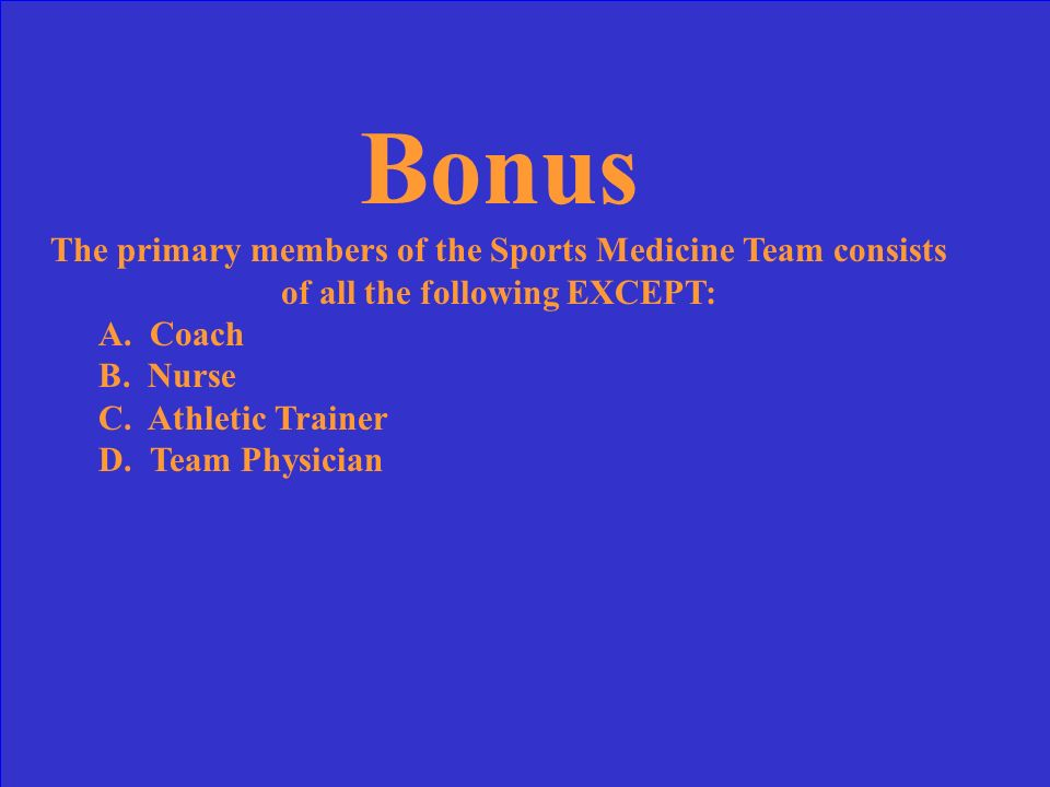 Bonus The primary members of the Sports Medicine Team consists of all the following EXCEPT: A. Coach.