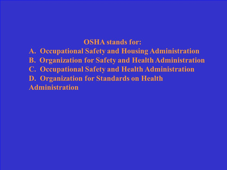 OSHA stands for: A. Occupational Safety and Housing Administration. B. Organization for Safety and Health Administration.
