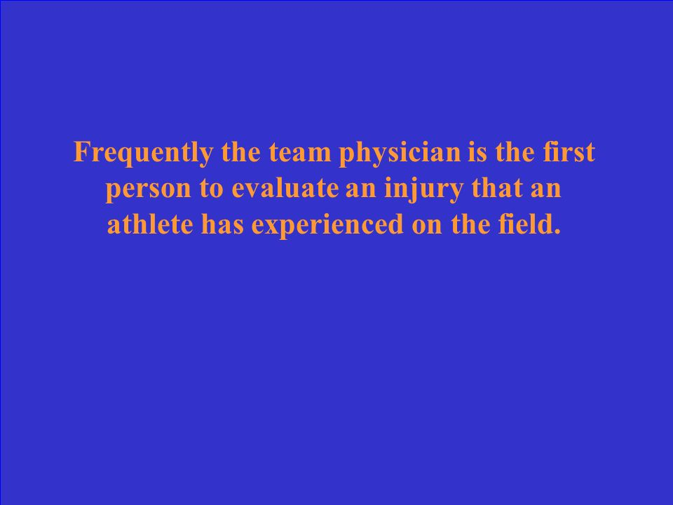 Frequently the team physician is the first person to evaluate an injury that an athlete has experienced on the field.