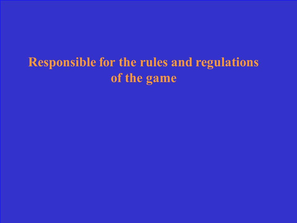 Responsible for the rules and regulations of the game
