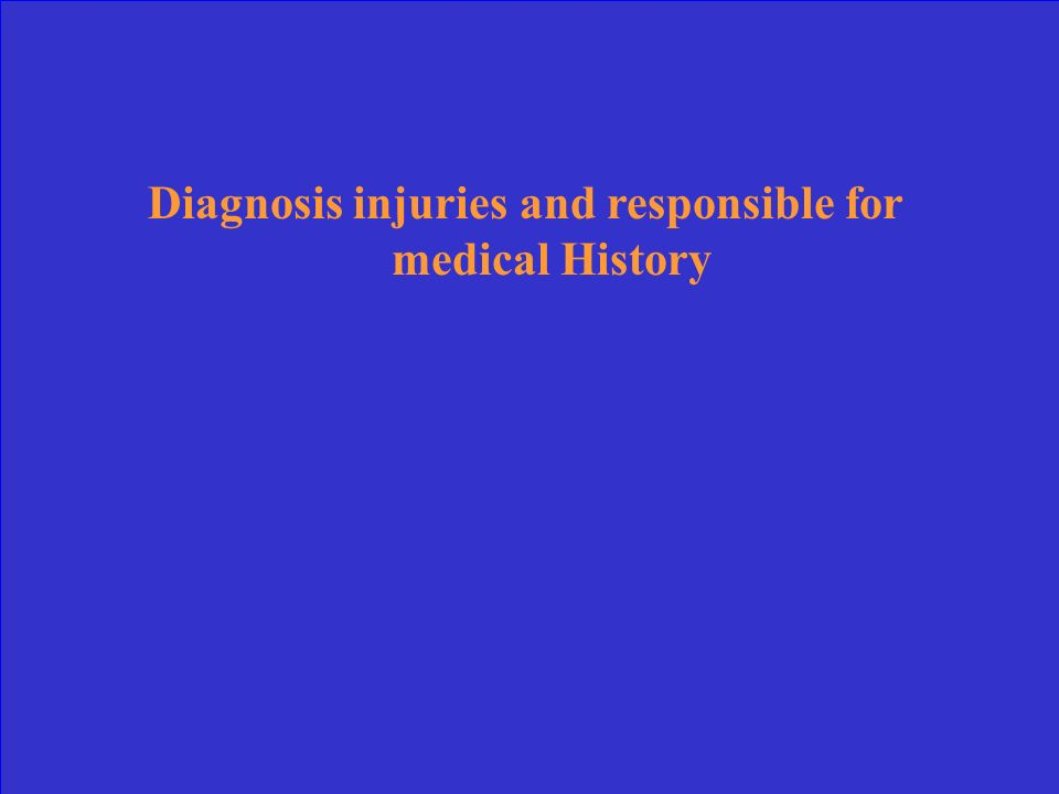 Diagnosis injuries and responsible for medical History