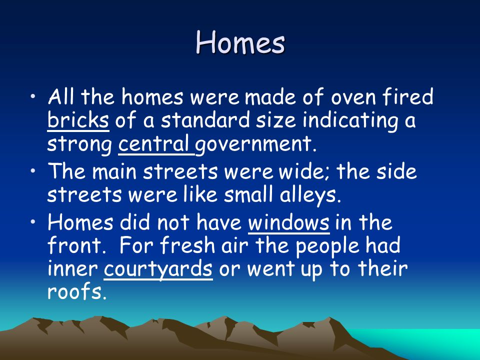 Homes All the homes were made of oven fired bricks of a standard size indicating a strong central government.