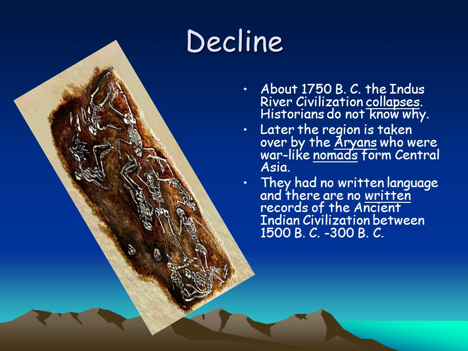 Decline About 1750 B. C. the Indus River Civilization collapses. Historians do not know why.
