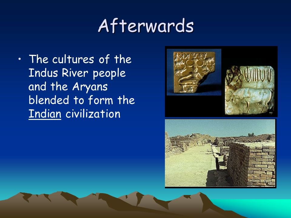 Afterwards The cultures of the Indus River people and the Aryans blended to form the Indian civilization.