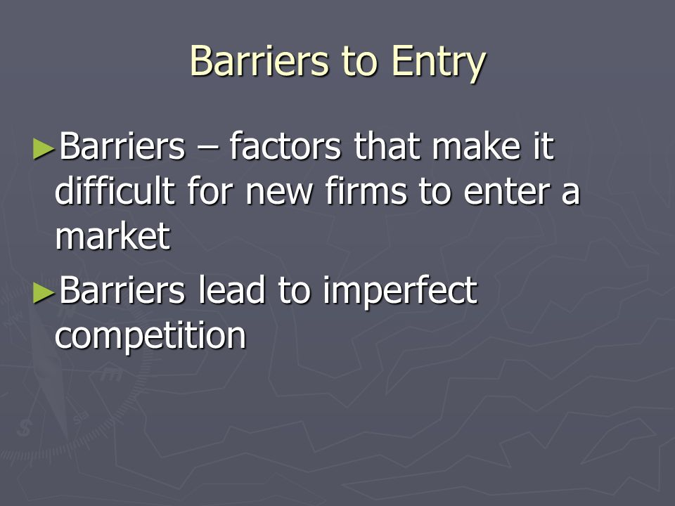 Barriers to Entry Barriers – factors that make it difficult for new firms to enter a market.