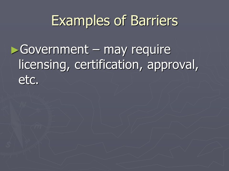 Examples of Barriers Government – may require licensing, certification, approval, etc.
