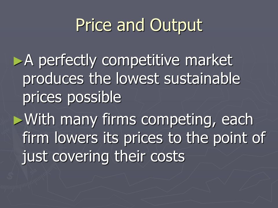 Price and Output A perfectly competitive market produces the lowest sustainable prices possible.