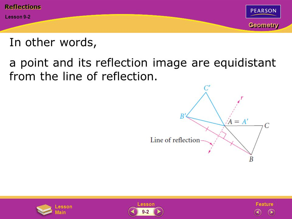 Reflections Lesson 9-2. In other words, a point and its reflection image are equidistant from the line of reflection.