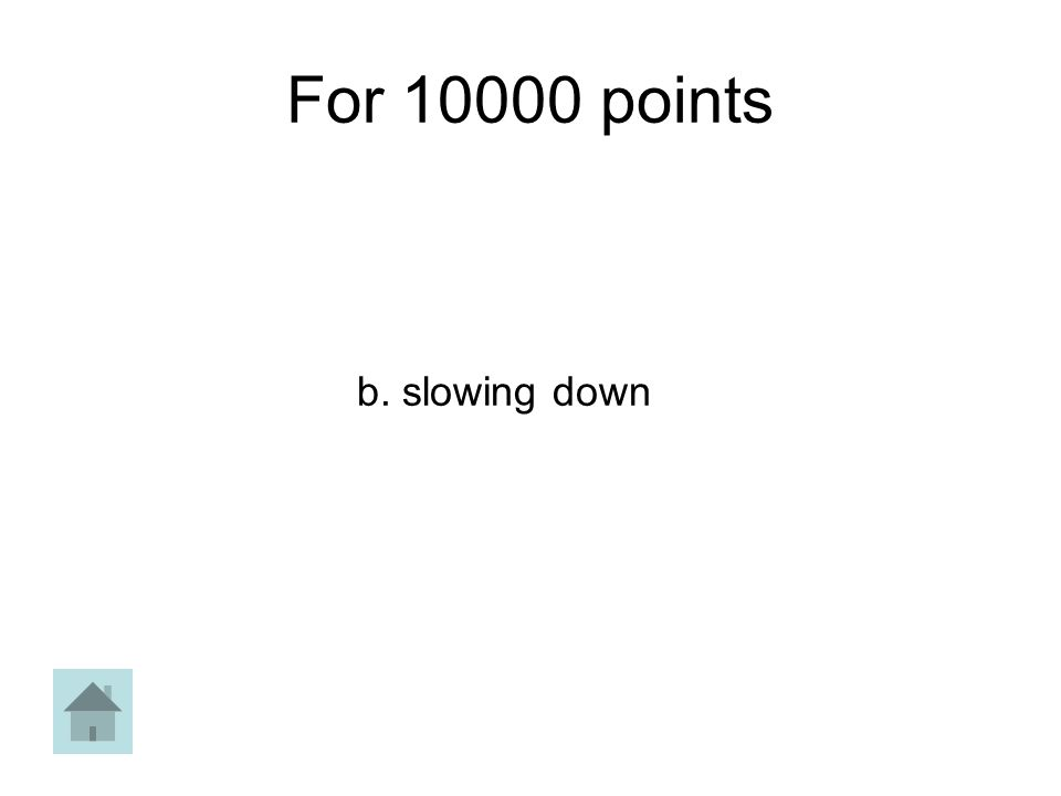 For 10000 points b. slowing down