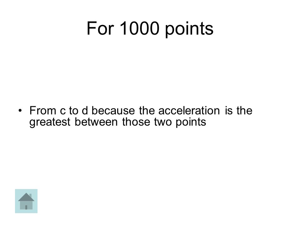 For 1000 points From c to d because the acceleration is the greatest between those two points