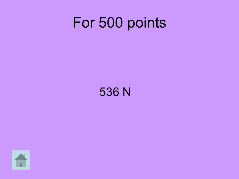 For 500 points 536 N