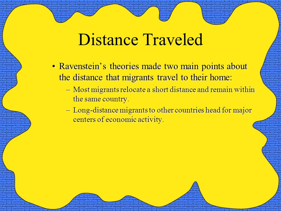 Distance Traveled Ravenstein's theories made two main points about the distance that migrants travel to their home:
