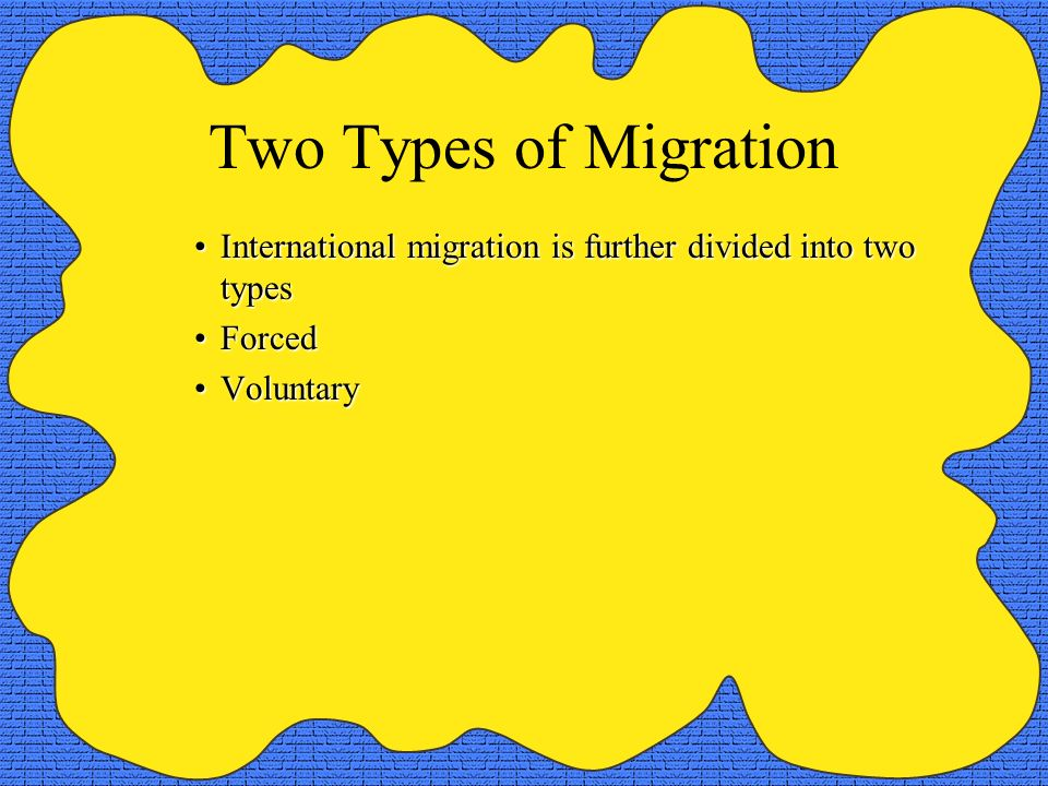 Two Types of Migration International migration is further divided into two types Forced Voluntary