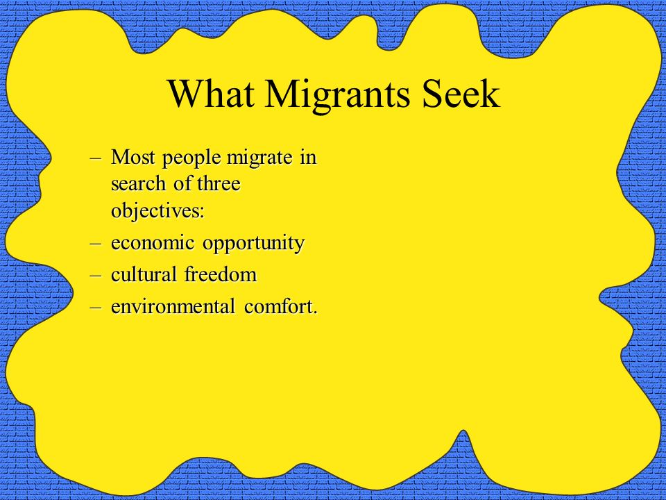 What Migrants Seek Most people migrate in search of three objectives: