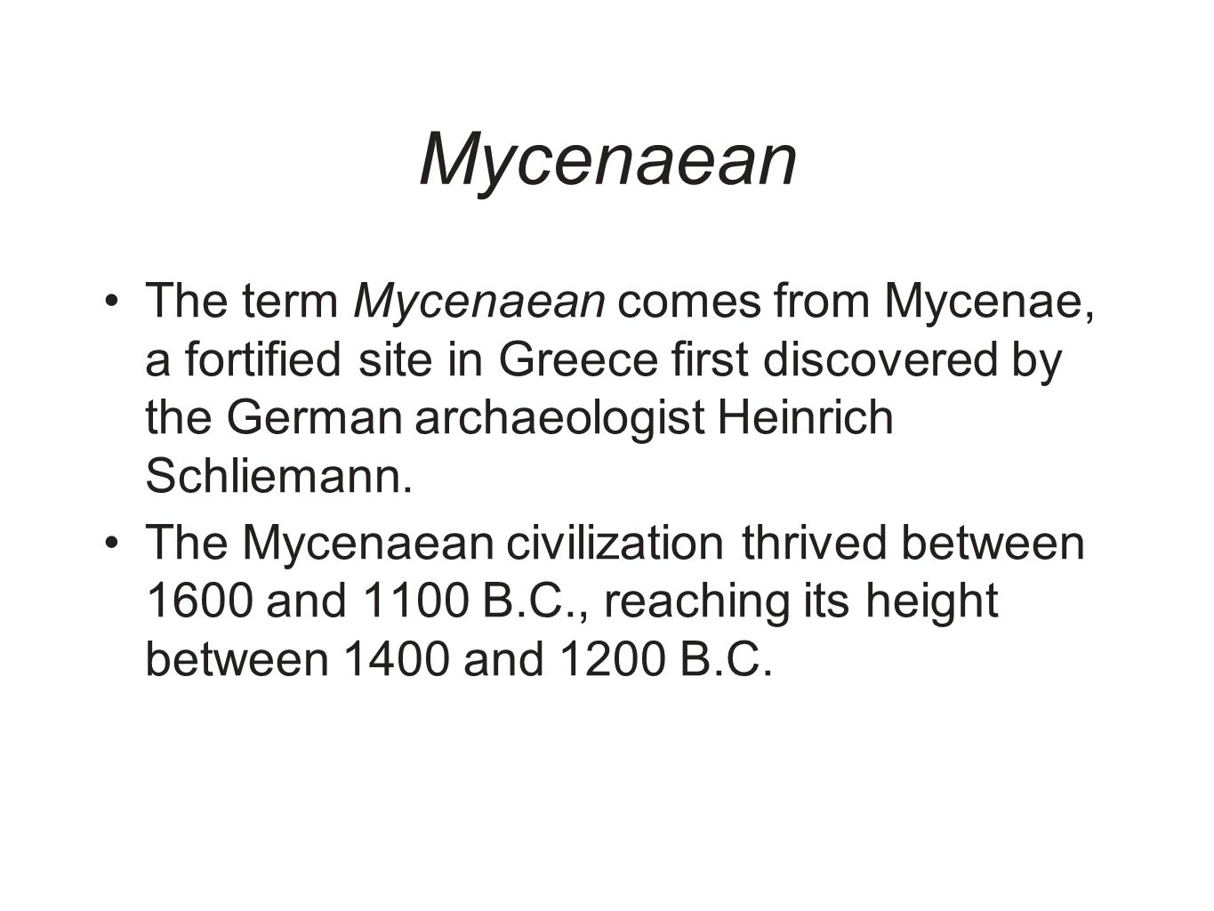 Mycenaean The term Mycenaean comes from Mycenae, a fortified site in Greece first discovered by the German archaeologist Heinrich Schliemann.