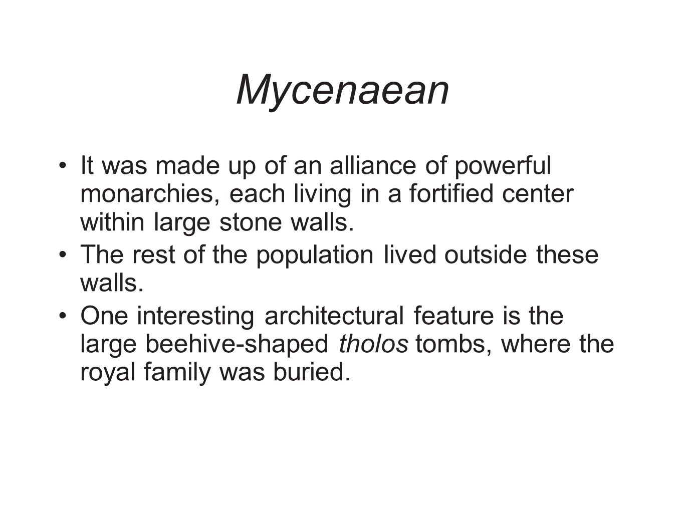 Mycenaean It was made up of an alliance of powerful monarchies, each living in a fortified center within large stone walls.