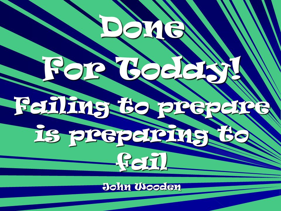 Done For Today! Failing to prepare is preparing to fail John Wooden