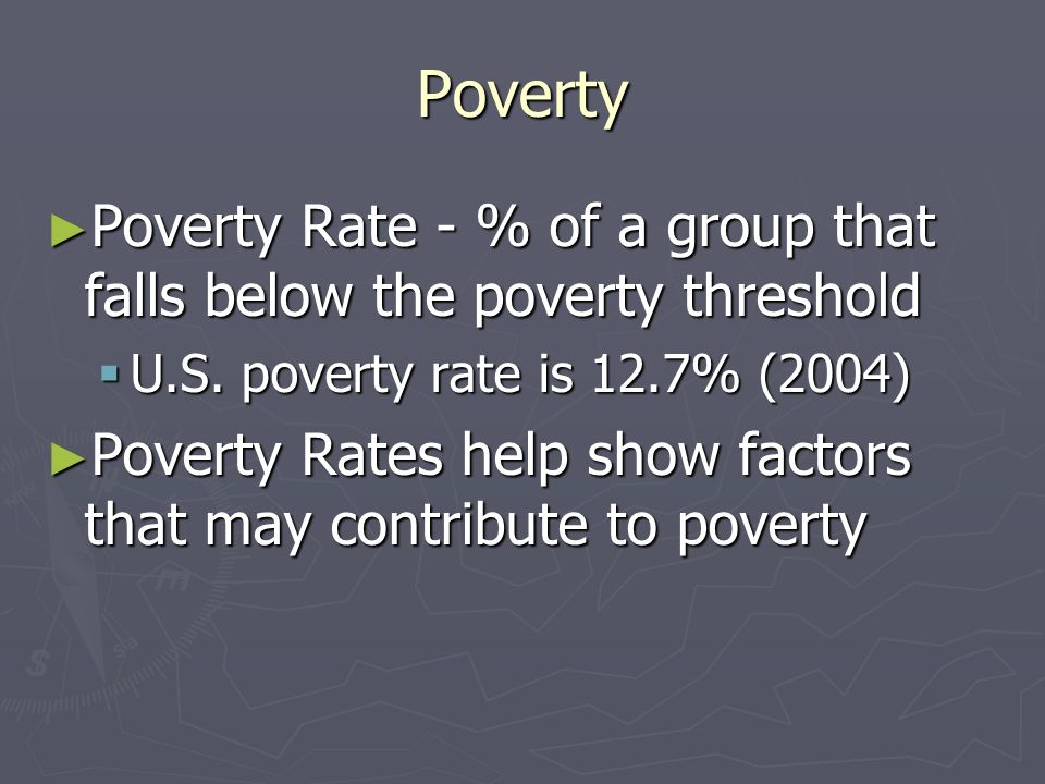Poverty Poverty Rate - % of a group that falls below the poverty threshold. U.S. poverty rate is 12.7% (2004)