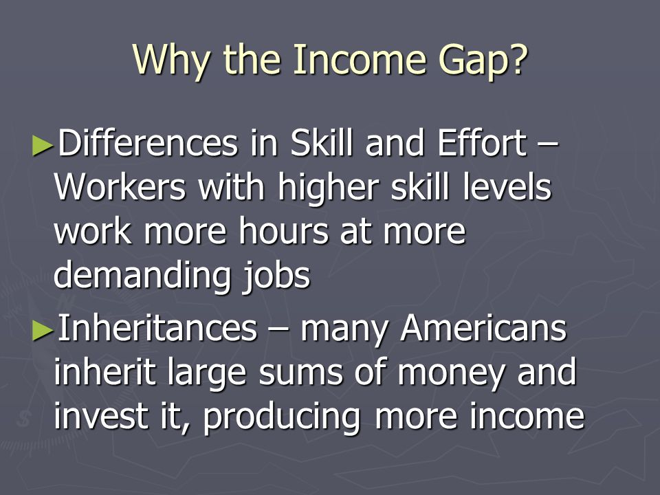 Why the Income Gap Differences in Skill and Effort – Workers with higher skill levels work more hours at more demanding jobs.