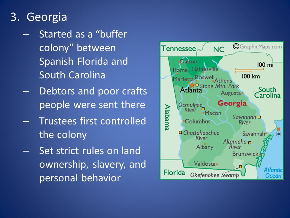 Georgia Started as a buffer colony between Spanish Florida and South Carolina. Debtors and poor crafts people were sent there.