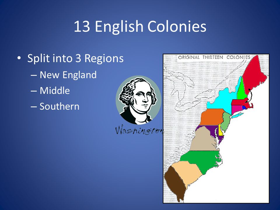 13 English Colonies Split into 3 Regions New England Middle Southern