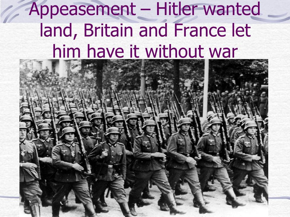 Appeasement – Hitler wanted land, Britain and France let him have it without war