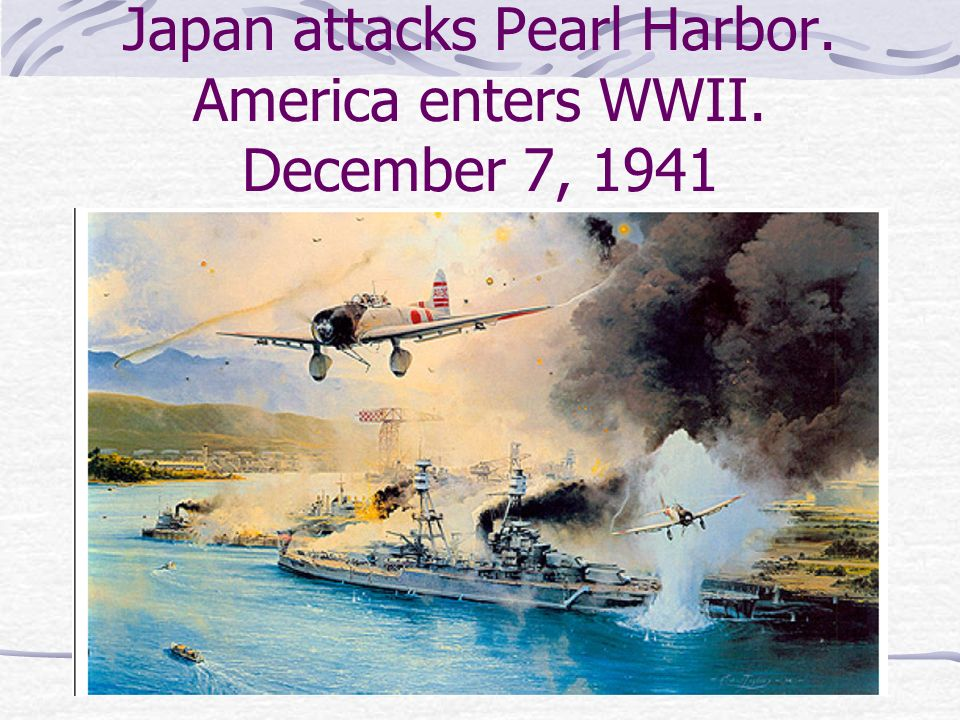 Japan attacks Pearl Harbor. America enters WWII. December 7, 1941