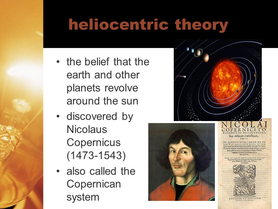 heliocentric theory the belief that the earth and other planets revolve around the sun. discovered by Nicolaus Copernicus (1473-1543)