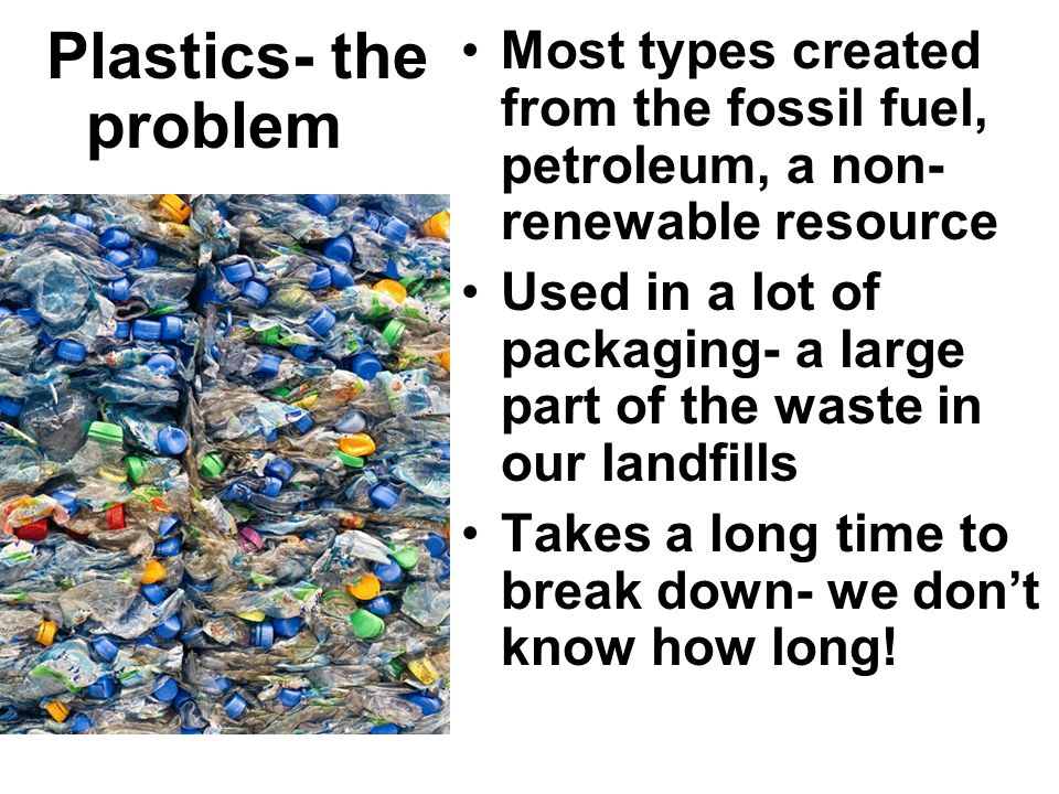 Plastics- the problem Most types created from the fossil fuel, petroleum, a non-renewable resource.