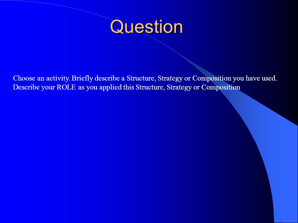Question Choose an activity. Briefly describe a Structure, Strategy or Composition you have used.
