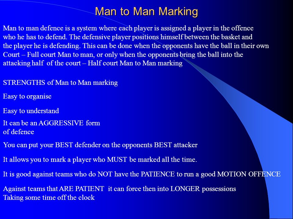 Man to Man Marking Man to man defence is a system where each player is assigned a player in the offence.