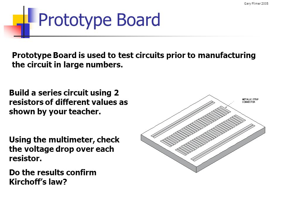 Prototype Board Prototype Board is used to test circuits prior to manufacturing the circuit in large numbers.